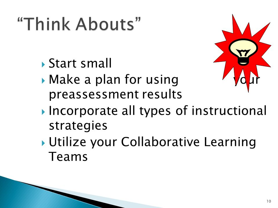  Start small  Make a plan for using your preassessment results  Incorporate all types of instructional strategies  Utilize your Collaborative Learning Teams 10