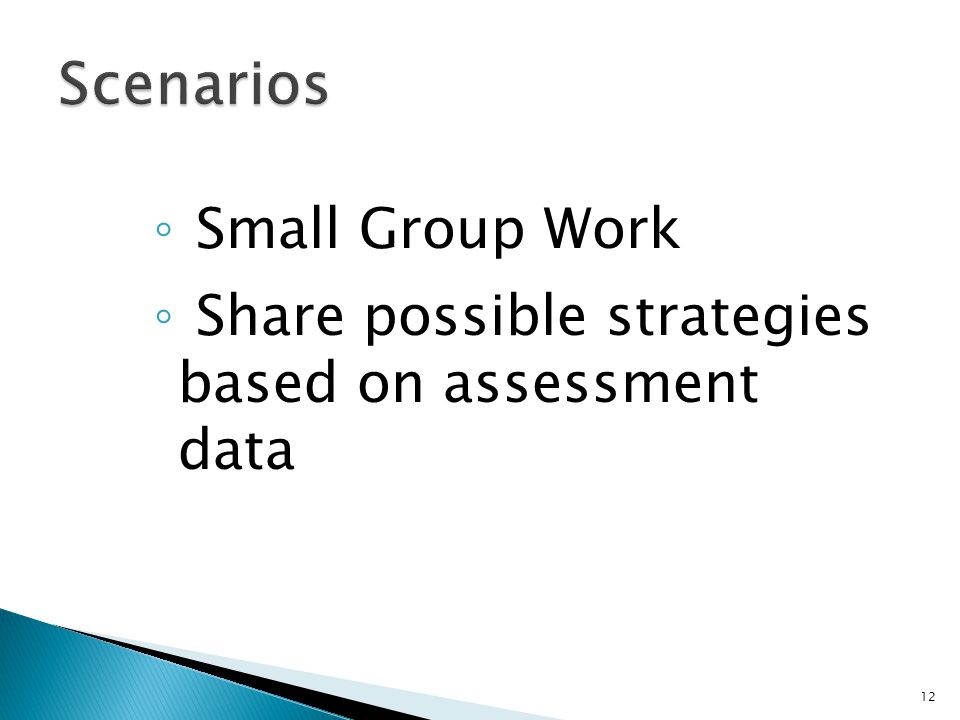 ◦ Small Group Work ◦ Share possible strategies based on assessment data 12