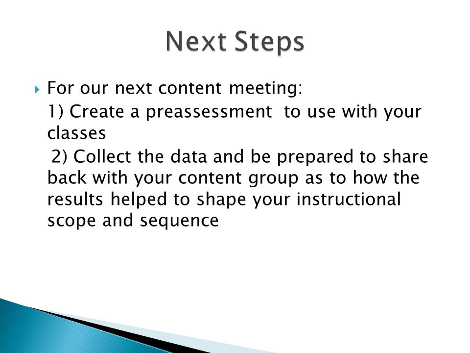  For our next content meeting: 1) Create a preassessment to use with your classes 2) Collect the data and be prepared to share back with your content group as to how the results helped to shape your instructional scope and sequence