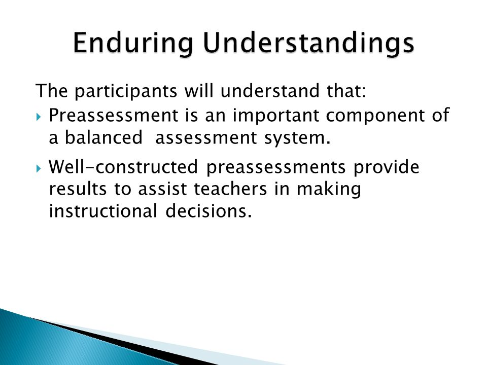The participants will understand that:  Preassessment is an important component of a balanced assessment system.