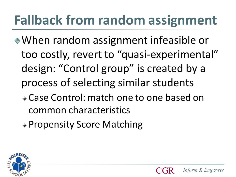 Inform & Empower CGR Fallback from random assignment When random assignment infeasible or too costly, revert to quasi-experimental design: Control group is created by a process of selecting similar students Case Control: match one to one based on common characteristics Propensity Score Matching