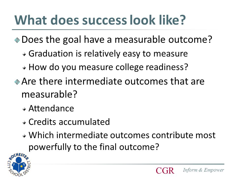 Inform & Empower CGR What does success look like. Does the goal have a measurable outcome.