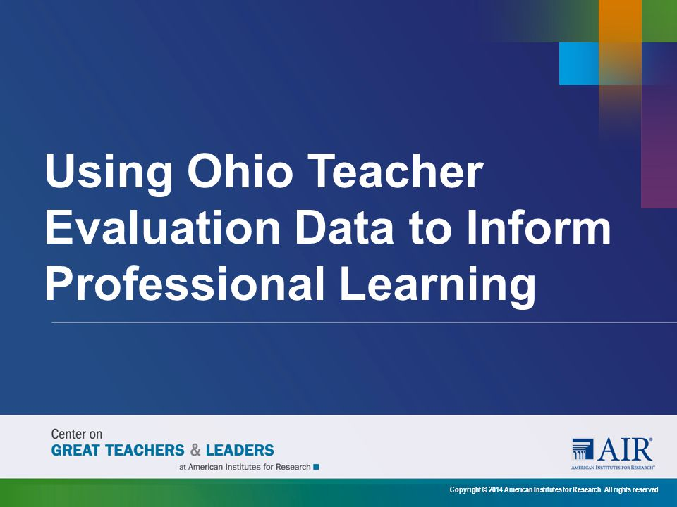 Using Ohio Teacher Evaluation Data to Inform Professional Learning Copyright © 2014 American Institutes for Research.