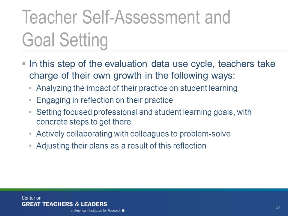  In this step of the evaluation data use cycle, teachers take charge of their own growth in the following ways: Analyzing the impact of their practice on student learning Engaging in reflection on their practice Setting focused professional and student learning goals, with concrete steps to get there Actively collaborating with colleagues to problem-solve Adjusting their plans as a result of this reflection Teacher Self-Assessment and Goal Setting 21