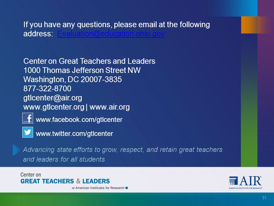 Advancing state efforts to grow, respect, and retain great teachers and leaders for all students www.facebook.com/gtlcenter www.twitter.com/gtlcenter 51 If you have any questions, please email at the following address: Evaluation@education.ohio.govEvaluation@education.ohio.gov Center on Great Teachers and Leaders 1000 Thomas Jefferson Street NW Washington, DC 20007-3835 877-322-8700 gtlcenter@air.org www.gtlcenter.org | www.air.org