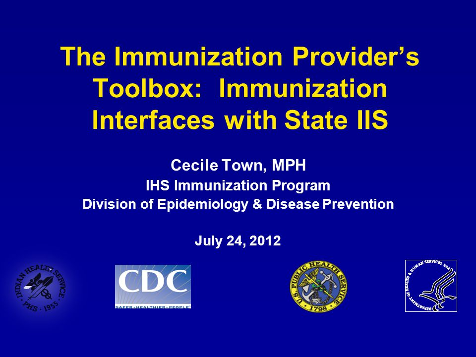 The Immunization Provider's Toolbox: Immunization Interfaces with State IIS Cecile Town, MPH IHS Immunization Program Division of Epidemiology & Disea