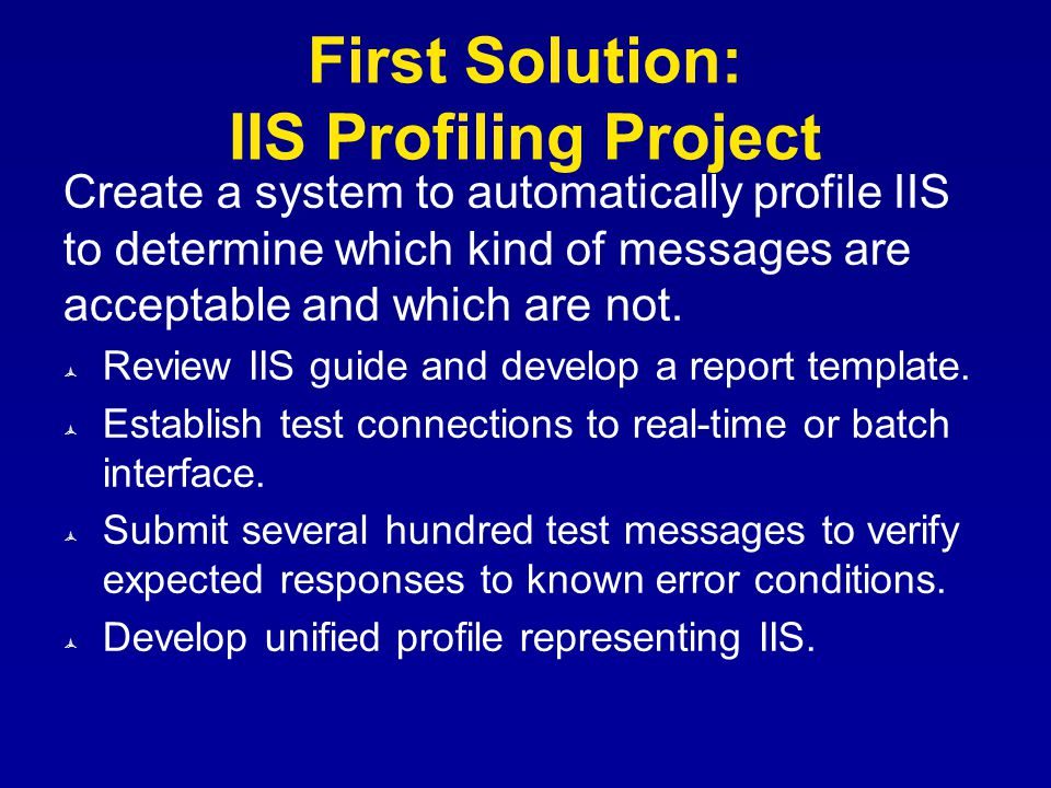First Solution: IIS Profiling Project Create a system to automatically profile IIS to determine which kind of messages are acceptable and which are no