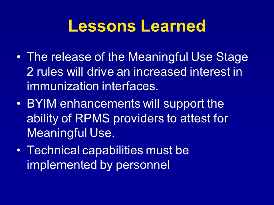 Lessons Learned The release of the Meaningful Use Stage 2 rules will drive an increased interest in immunization interfaces. BYIM enhancements will su