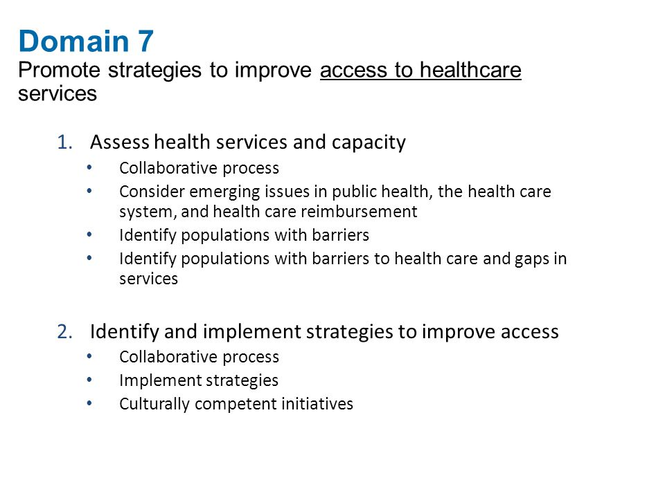 Domain 7 Promote strategies to improve access to healthcare services 1.Assess health services and capacity Collaborative process Consider emerging issues in public health, the health care system, and health care reimbursement Identify populations with barriers Identify populations with barriers to health care and gaps in services 2.Identify and implement strategies to improve access Collaborative process Implement strategies Culturally competent initiatives
