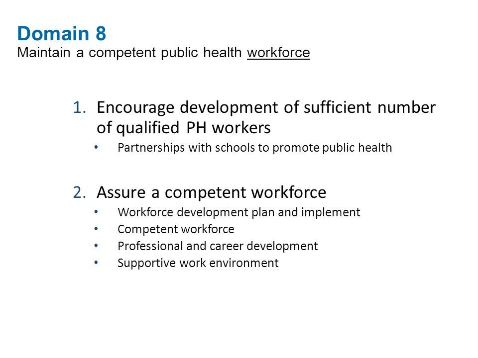 Domain 8 Maintain a competent public health workforce 1.Encourage development of sufficient number of qualified PH workers Partnerships with schools to promote public health 2.Assure a competent workforce Workforce development plan and implement Competent workforce Professional and career development Supportive work environment