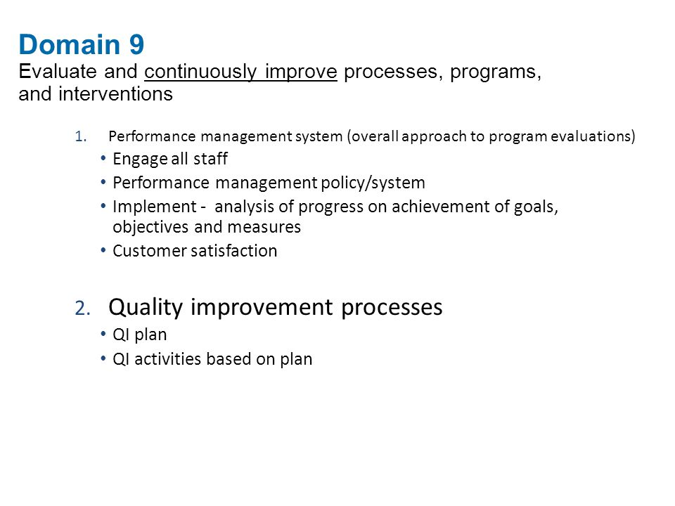 Domain 9 Evaluate and continuously improve processes, programs, and interventions 1.Performance management system (overall approach to program evaluations) Engage all staff Performance management policy/system Implement - analysis of progress on achievement of goals, objectives and measures Customer satisfaction 2.