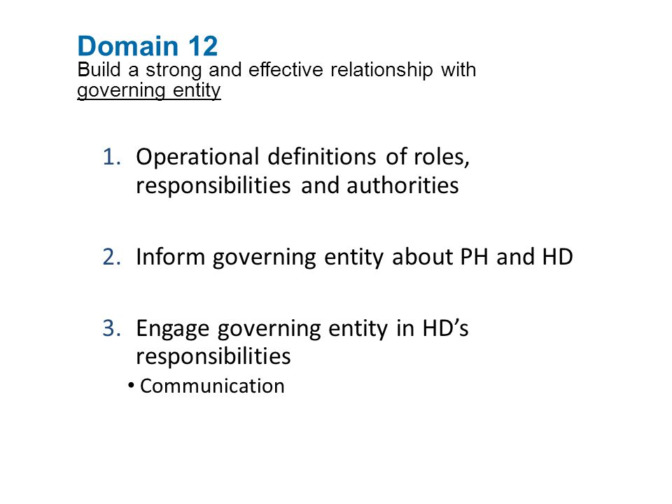Domain 12 Build a strong and effective relationship with governing entity 1.Operational definitions of roles, responsibilities and authorities 2.Inform governing entity about PH and HD 3.Engage governing entity in HD's responsibilities Communication