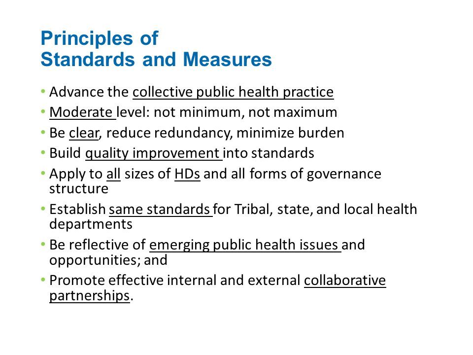 Principles of Standards and Measures Advance the collective public health practice Moderate level: not minimum, not maximum Be clear, reduce redundancy, minimize burden Build quality improvement into standards Apply to all sizes of HDs and all forms of governance structure Establish same standards for Tribal, state, and local health departments Be reflective of emerging public health issues and opportunities; and Promote effective internal and external collaborative partnerships.
