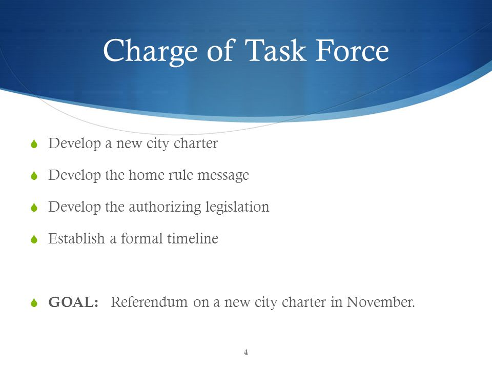 CGR Inform & Empower Charge of Task Force  Develop a new city charter  Develop the home rule message  Develop the authorizing legislation  Establish a formal timeline  GOAL: Referendum on a new city charter in November.