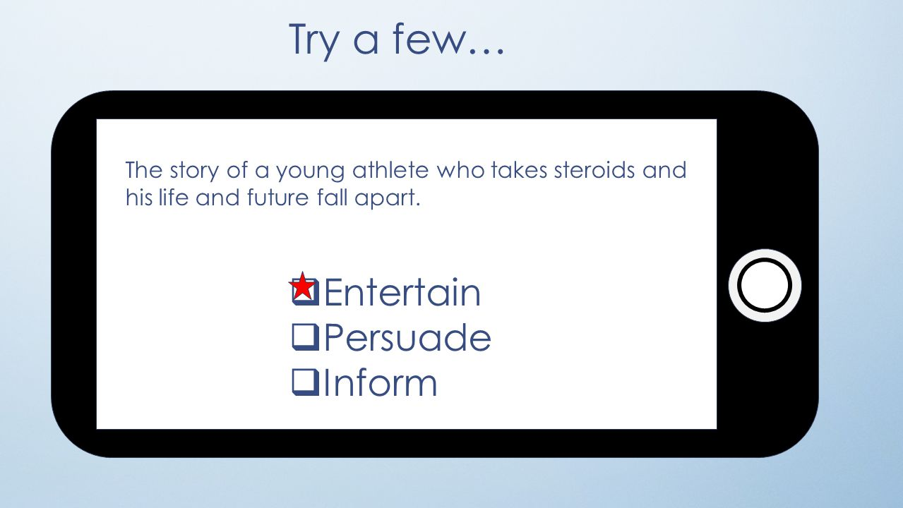 Try a few…  Entertain  Persuade  Inform The story of a young athlete who takes steroids and his life and future fall apart.