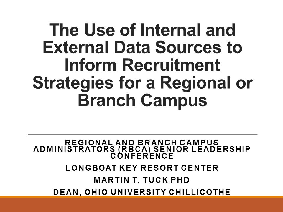 The Use of Internal and External Data Sources to Inform Recruitment Strategies for a Regional or Branch Campus REGIONAL AND BRANCH CAMPUS ADMINISTRATORS (RBCA) SENIOR LEADERSHIP CONFERENCE LONGBOAT KEY RESORT CENTER MARTIN T.