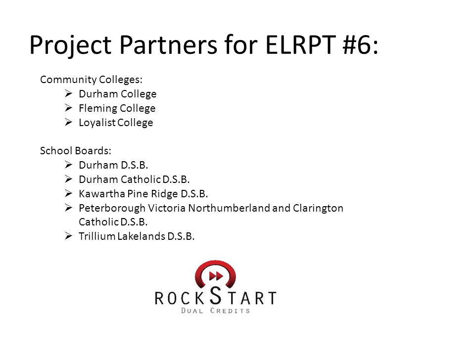 Project Partners for ELRPT #6: Community Colleges:  Durham College  Fleming College  Loyalist College School Boards:  Durham D.S.B.