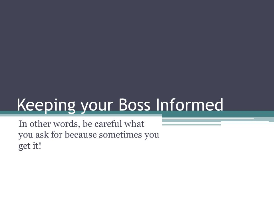 Keeping your Boss Informed In other words, be careful what you ask for because sometimes you get it!