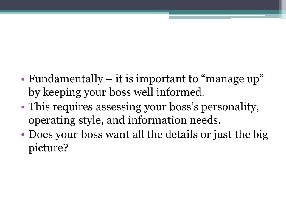 Fundamentally – it is important to manage up by keeping your boss well informed.