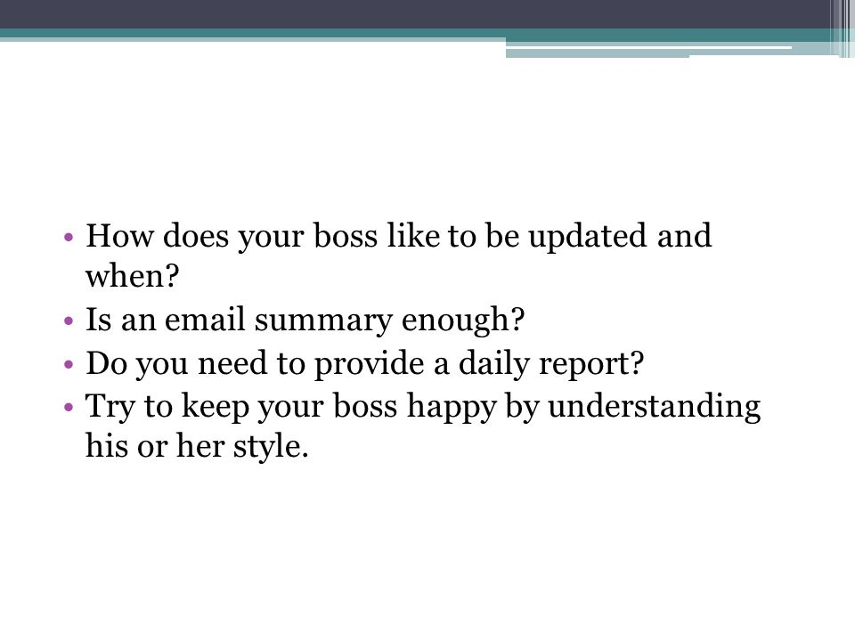 How does your boss like to be updated and when. Is an email summary enough.