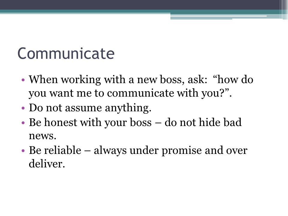 Communicate When working with a new boss, ask: how do you want me to communicate with you .