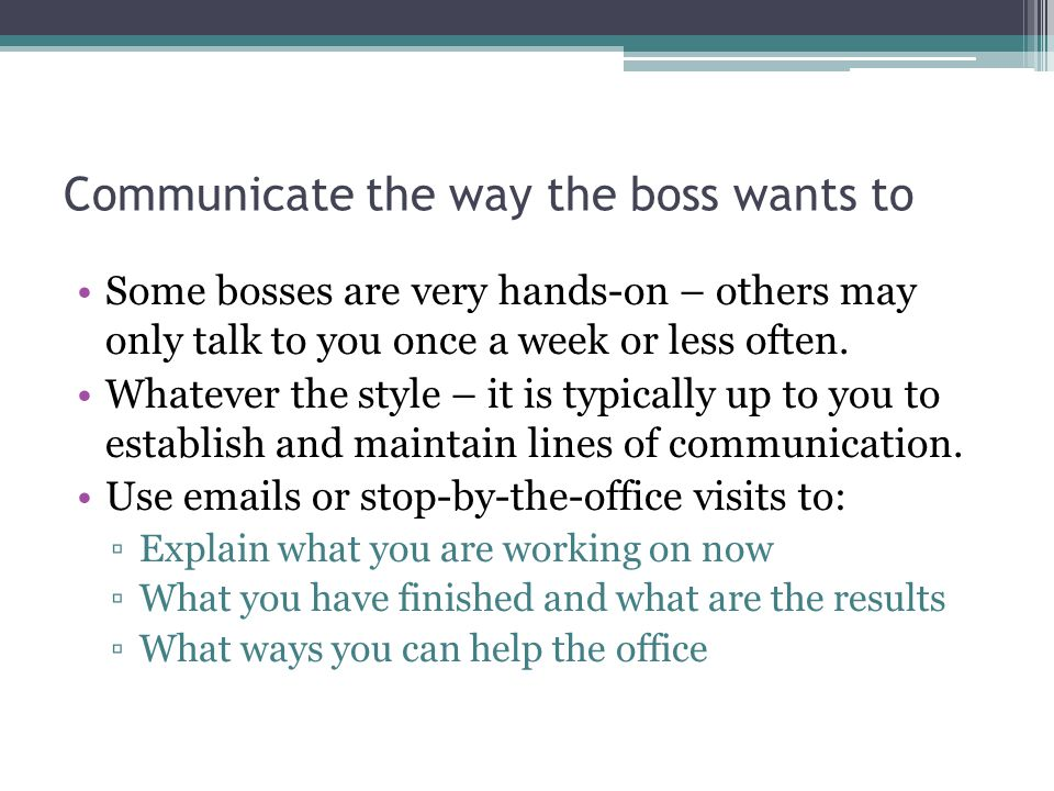 Communicate the way the boss wants to Some bosses are very hands-on – others may only talk to you once a week or less often.