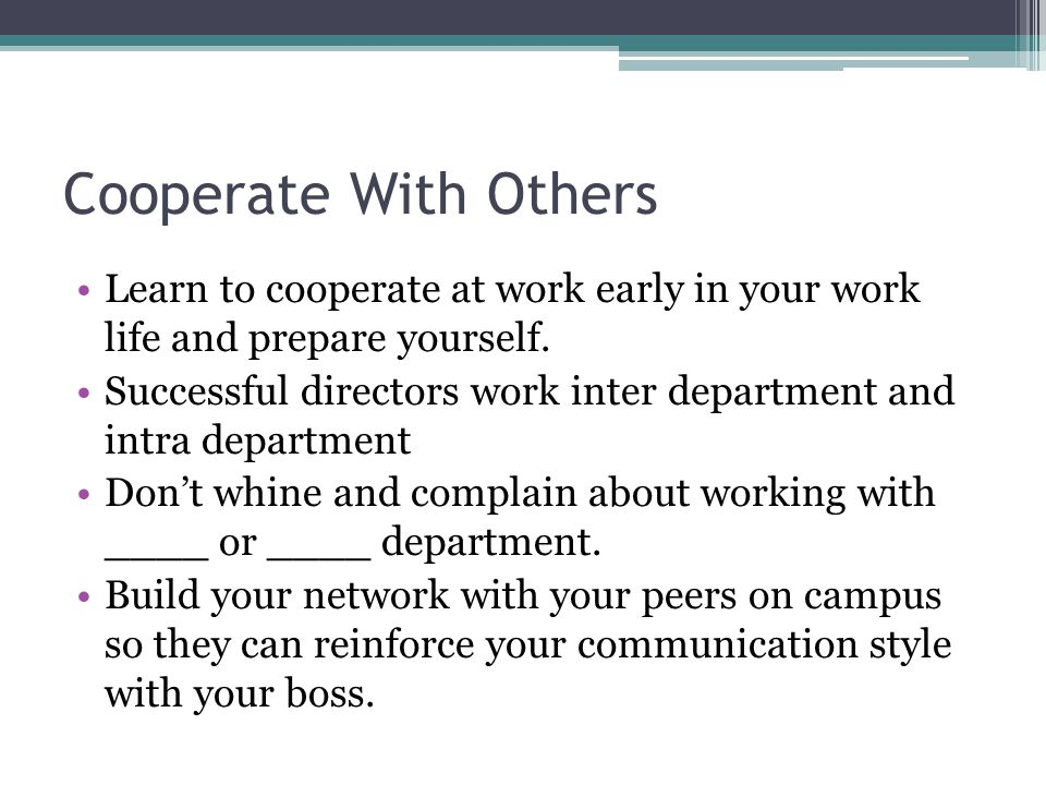 Cooperate With Others Learn to cooperate at work early in your work life and prepare yourself.