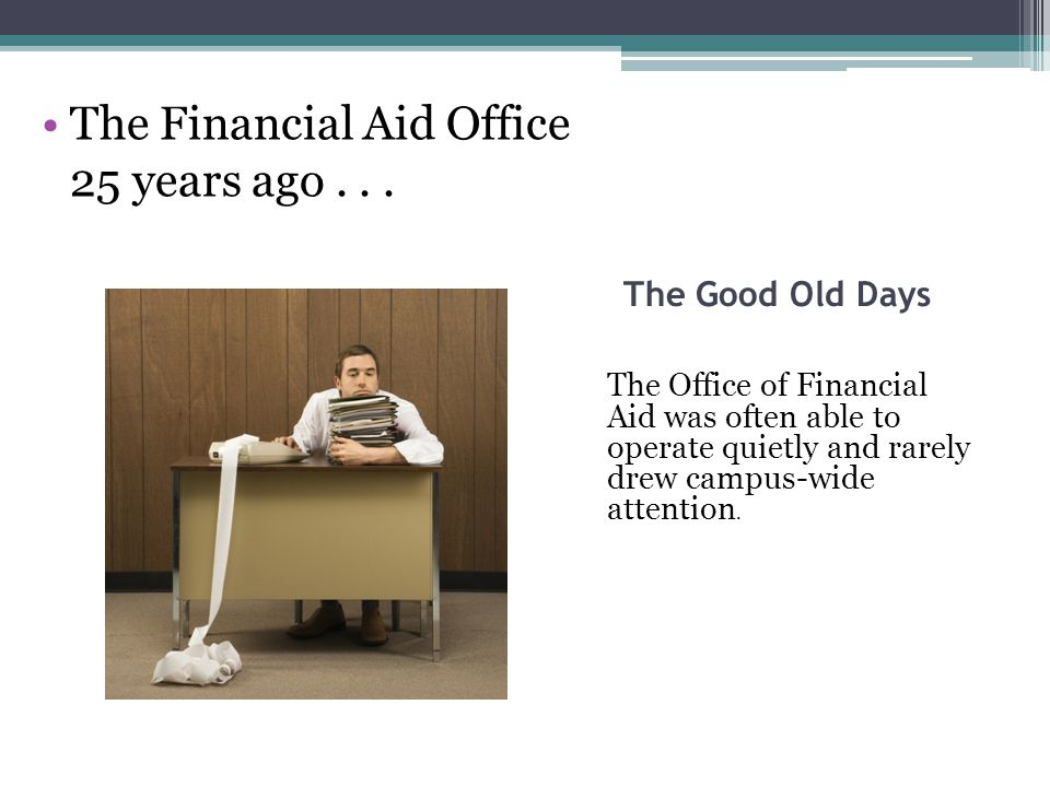 The Good Old Days The Office of Financial Aid was often able to operate quietly and rarely drew campus-wide attention. The Financial Aid Office 25 yea
