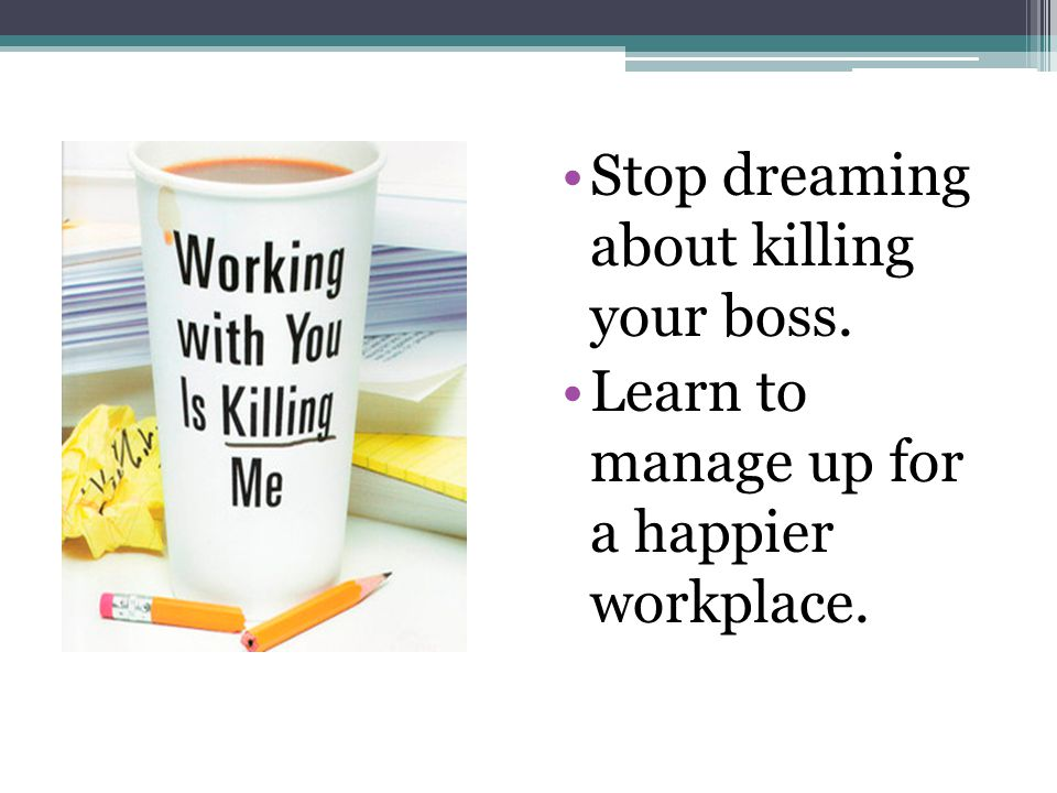 Stop dreaming about killing your boss. Learn to manage up for a happier workplace.