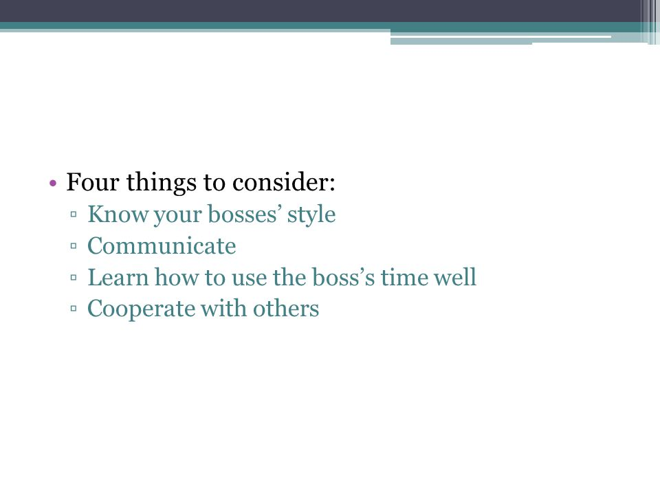 Four things to consider: ▫Know your bosses' style ▫Communicate ▫Learn how to use the boss's time well ▫Cooperate with others