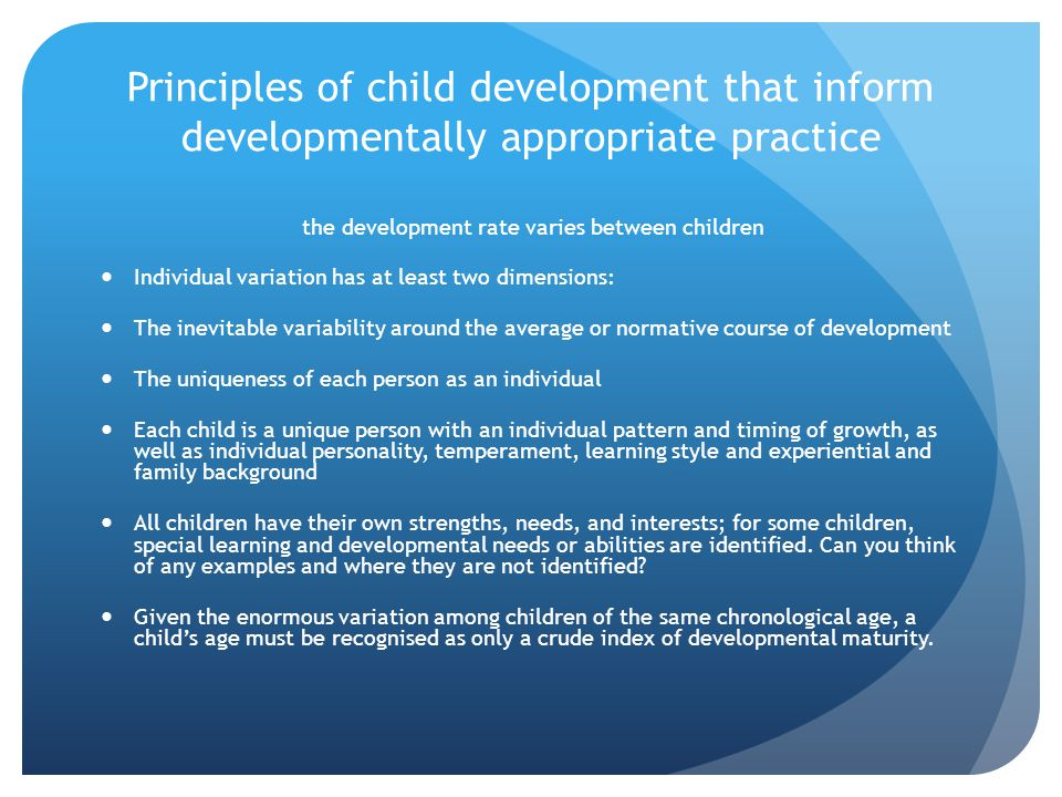 Principles of child development that inform developmentally appropriate practice the development rate varies between children Individual variation has at least two dimensions: The inevitable variability around the average or normative course of development The uniqueness of each person as an individual Each child is a unique person with an individual pattern and timing of growth, as well as individual personality, temperament, learning style and experiential and family background All children have their own strengths, needs, and interests; for some children, special learning and developmental needs or abilities are identified.