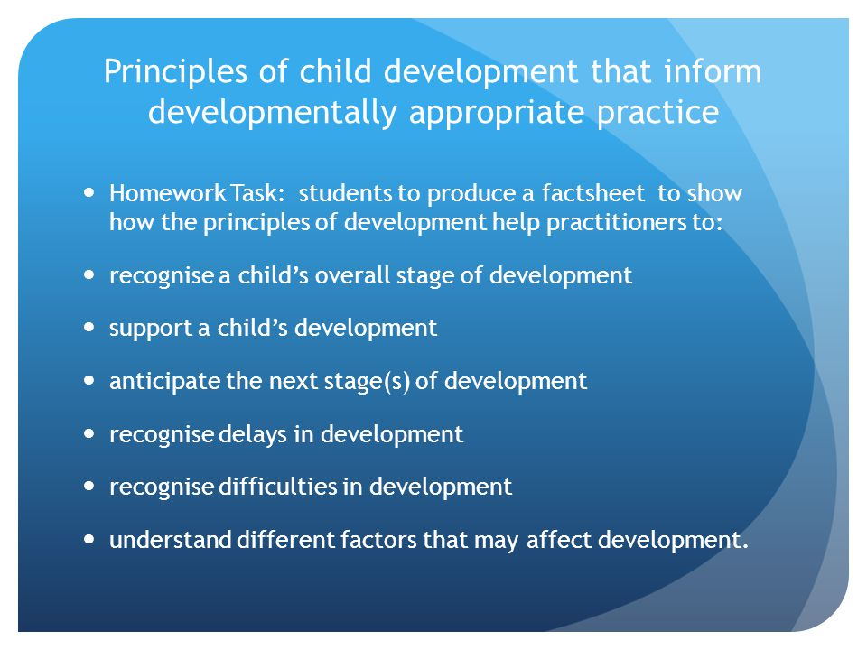 Principles of child development that inform developmentally appropriate practice Homework Task: students to produce a factsheet to show how the principles of development help practitioners to: recognise a child's overall stage of development support a child's development anticipate the next stage(s) of development recognise delays in development recognise difficulties in development understand different factors that may affect development.