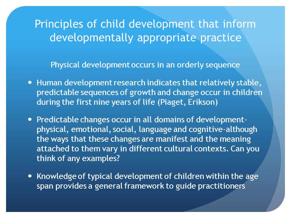 Principles of child development that inform developmentally appropriate practice physical development begins with the control of head movement and continues down the body Babies are almost immobile when they are born and have very little muscular co-ordination.