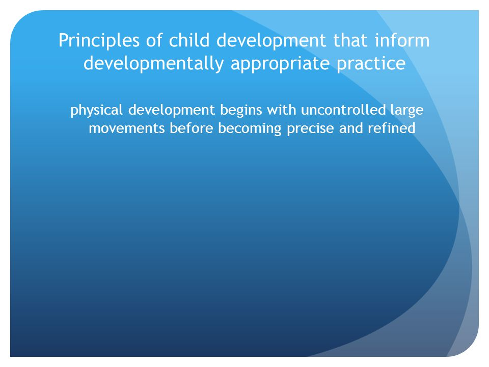 Principles of child development that inform developmentally appropriate practice areas of development are interrelated Development in one domain can limit or facilitate development in others.