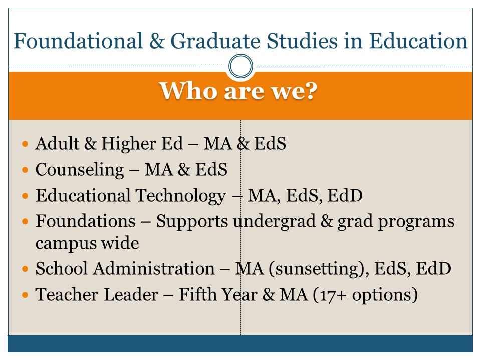 Who are we? Adult & Higher Ed – MA & EdS Counseling – MA & EdS Educational Technology – MA, EdS, EdD Foundations – Supports undergrad & grad programs
