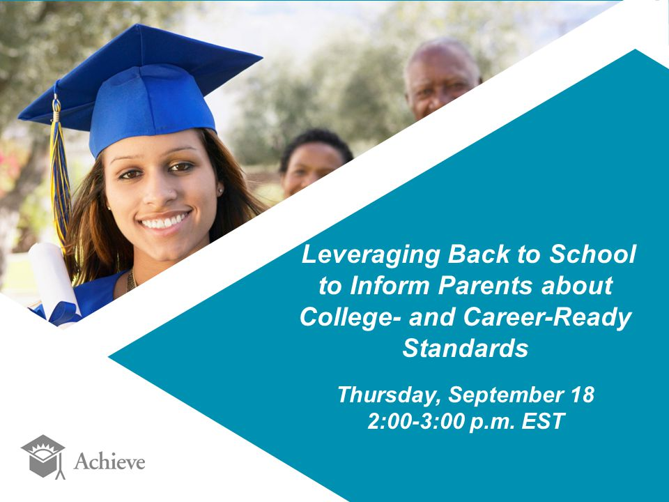 Leveraging Back to School to Inform Parents about College- and Career-Ready Standards Thursday, September 18 2:00-3:00 p.m.