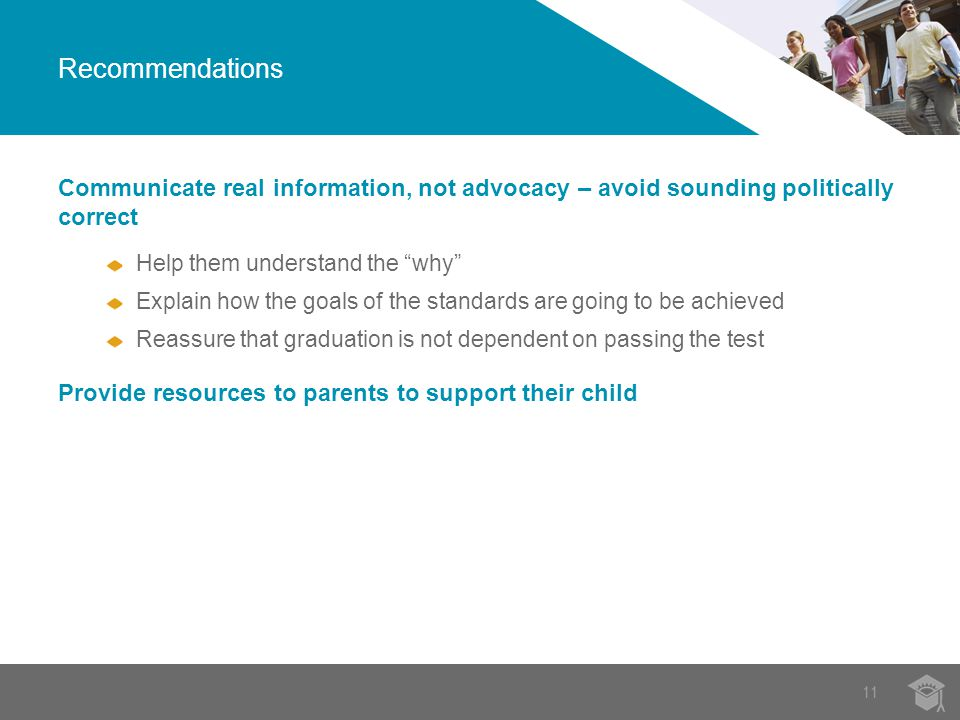 11 Recommendations Communicate real information, not advocacy – avoid sounding politically correct Help them understand the why Explain how the goals of the standards are going to be achieved Reassure that graduation is not dependent on passing the test Provide resources to parents to support their child