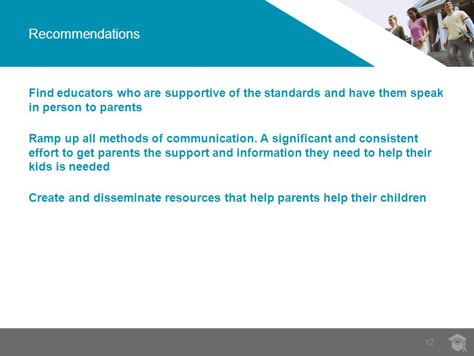 12 Recommendations Find educators who are supportive of the standards and have them speak in person to parents Ramp up all methods of communication.