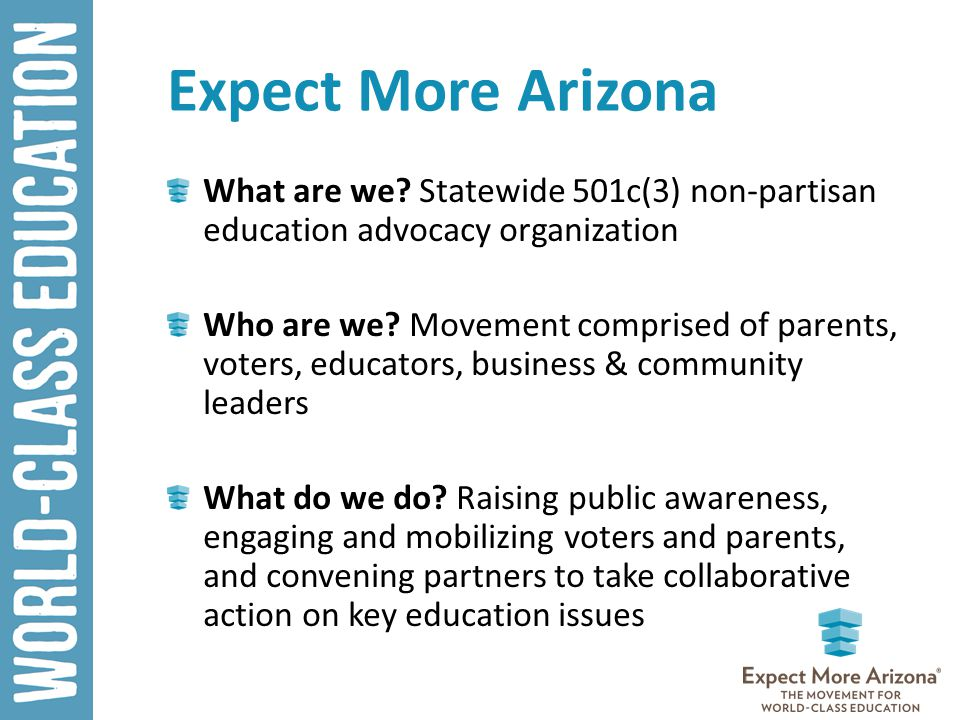 Expect More Arizona What are we? Statewide 501c(3) non-partisan education advocacy organization Who are we? Movement comprised of parents, voters, edu