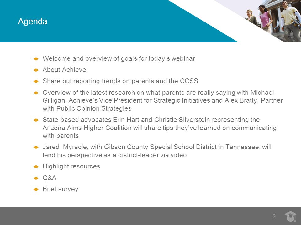 2 Agenda Welcome and overview of goals for today's webinar About Achieve Share out reporting trends on parents and the CCSS Overview of the latest research on what parents are really saying with Michael Gilligan, Achieve's Vice President for Strategic Initiatives and Alex Bratty, Partner with Public Opinion Strategies State-based advocates Erin Hart and Christie Silverstein representing the Arizona Aims Higher Coalition will share tips they've learned on communicating with parents Jared Myracle, with Gibson County Special School District in Tennessee, will lend his perspective as a district-leader via video Highlight resources Q&A Brief survey
