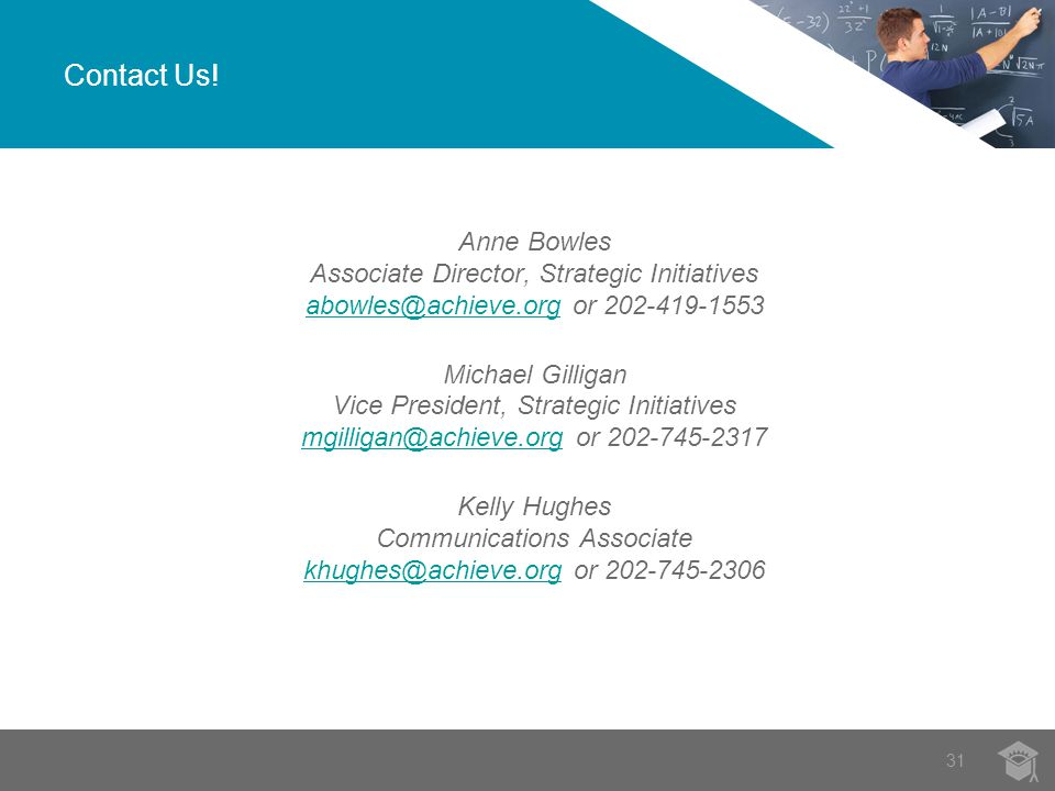 Anne Bowles Associate Director, Strategic Initiatives abowles@achieve.org or 202-419-1553 abowles@achieve.org Michael Gilligan Vice President, Strategic Initiatives mgilligan@achieve.org or 202-745-2317 mgilligan@achieve.org Kelly Hughes Communications Associate khughes@achieve.org or 202-745-2306 khughes@achieve.org Contact Us.
