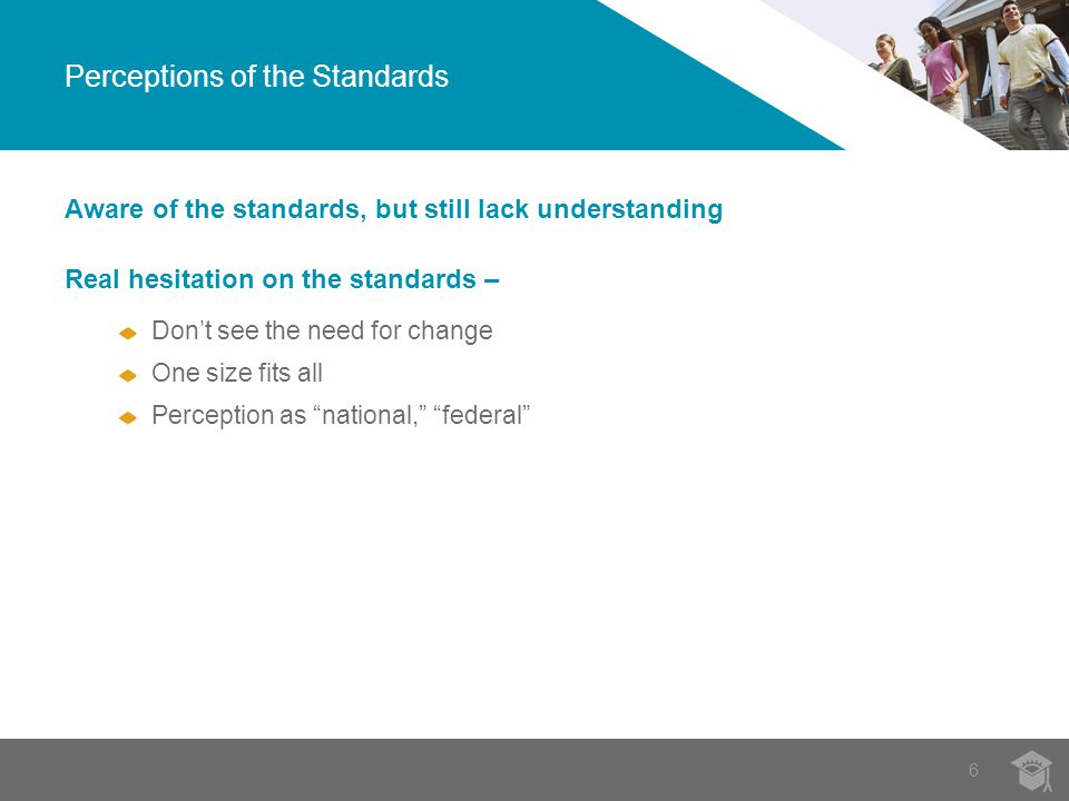 6 Perceptions of the Standards Aware of the standards, but still lack understanding Real hesitation on the standards – Don't see the need for change One size fits all Perception as national, federal