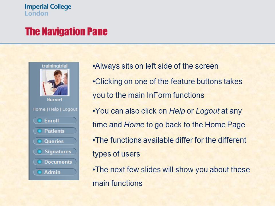 The Navigation Pane Always sits on left side of the screen Clicking on one of the feature buttons takes you to the main InForm functions You can also click on Help or Logout at any time and Home to go back to the Home Page The functions available differ for the different types of users The next few slides will show you about these main functions