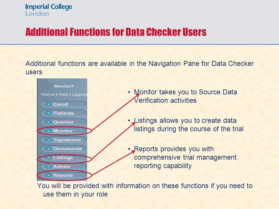 Additional Functions for Data Checker Users Additional functions are available in the Navigation Pane for Data Checker users Monitor takes you to Source Data Verification activities Listings allows you to create data listings during the course of the trial Reports provides you with comprehensive trial management reporting capability You will be provided with information on these functions if you need to use them in your role