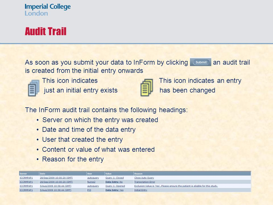 Audit Trail As soon as you submit your data to InForm by clicking an audit trail is created from the initial entry onwards This icon indicates This icon indicates an entry just an initial entry exists has been changed The InForm audit trail contains the following headings: Server on which the entry was created Date and time of the data entry User that created the entry Content or value of what was entered Reason for the entry