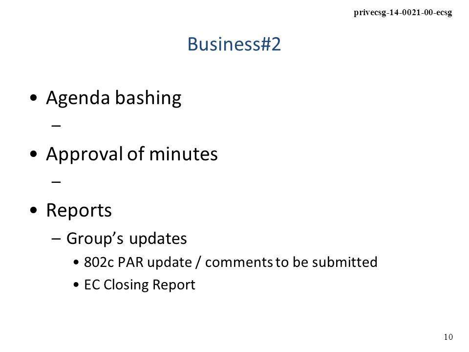 privecsg-14-0021-00-ecsg 10 Business#2 Agenda bashing – Approval of minutes – Reports –Group's updates 802c PAR update / comments to be submitted EC Closing Report