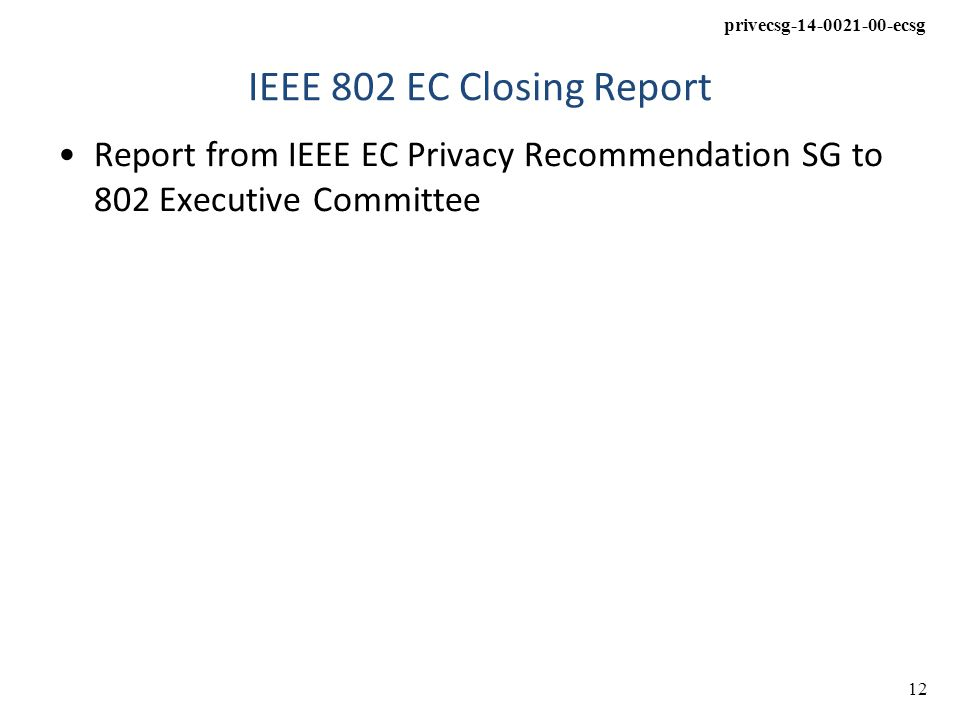 privecsg-14-0021-00-ecsg 12 IEEE 802 EC Closing Report Report from IEEE EC Privacy Recommendation SG to 802 Executive Committee