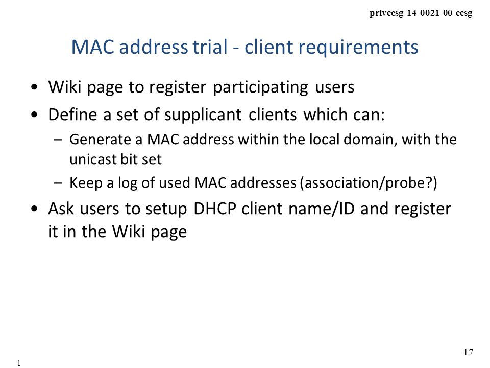 privecsg-14-0021-00-ecsg 17 17 MAC address trial - client requirements Wiki page to register participating users Define a set of supplicant clients which can: –Generate a MAC address within the local domain, with the unicast bit set –Keep a log of used MAC addresses (association/probe ) Ask users to setup DHCP client name/ID and register it in the Wiki page