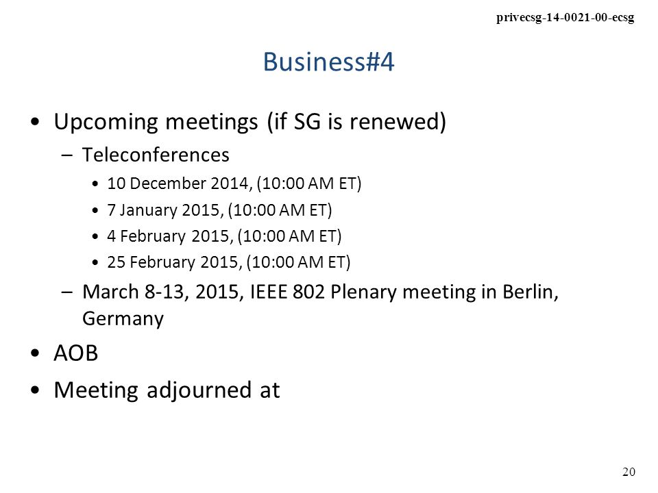 privecsg-14-0021-00-ecsg 20 Business#4 Upcoming meetings (if SG is renewed) –Teleconferences 10 December 2014, (10:00 AM ET) 7 January 2015, (10:00 AM ET) 4 February 2015, (10:00 AM ET) 25 February 2015, (10:00 AM ET) –March 8-13, 2015, IEEE 802 Plenary meeting in Berlin, Germany AOB Meeting adjourned at
