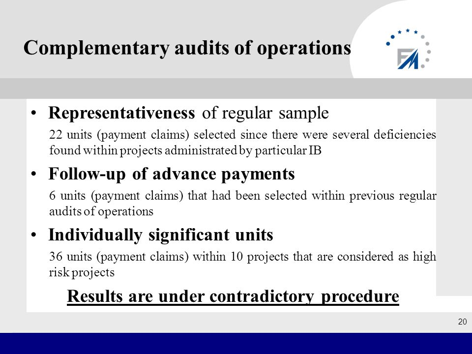 Complementary audits of operations Representativeness of regular sample 22 units (payment claims) selected since there were several deficiencies found within projects administrated by particular IB Follow-up of advance payments 6 units (payment claims) that had been selected within previous regular audits of operations Individually significant units 36 units (payment claims) within 10 projects that are considered as high risk projects Results are under contradictory procedure 20